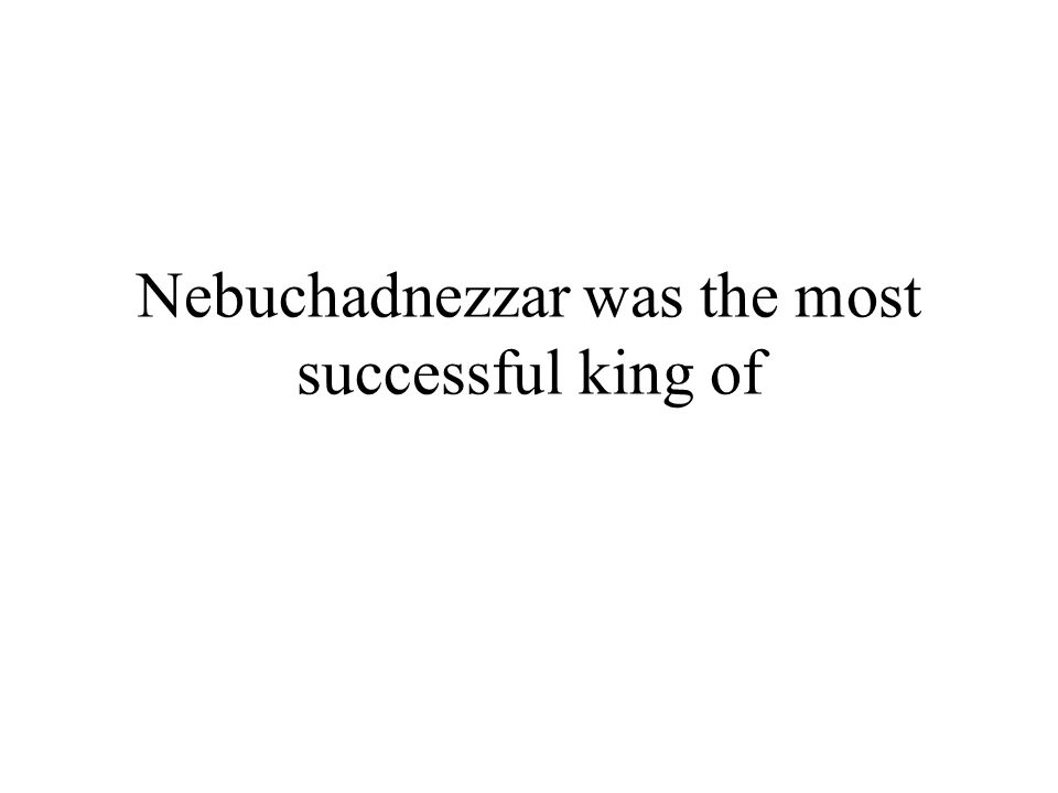 Nebuchadnezzar was the most successful king of