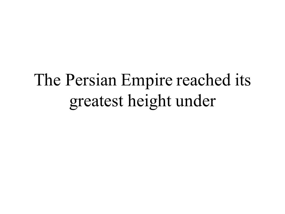 The Persian Empire reached its greatest height under