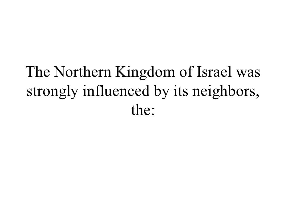 The Northern Kingdom of Israel was strongly influenced by its neighbors, the: