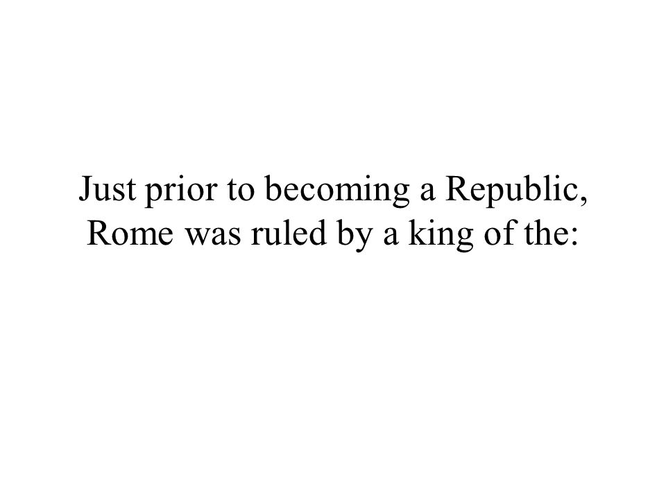 Just prior to becoming a Republic, Rome was ruled by a king of the: