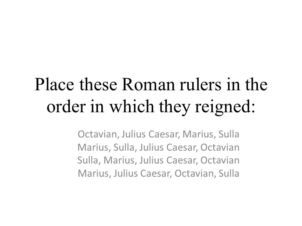 Place these Roman rulers in the order in which they reigned: Octavian, Julius Caesar, Marius, Sulla Marius, Sulla, Julius Caesar, Octavian Sulla, Marius, Julius Caesar, Octavian Marius, Julius Caesar, Octavian, Sulla