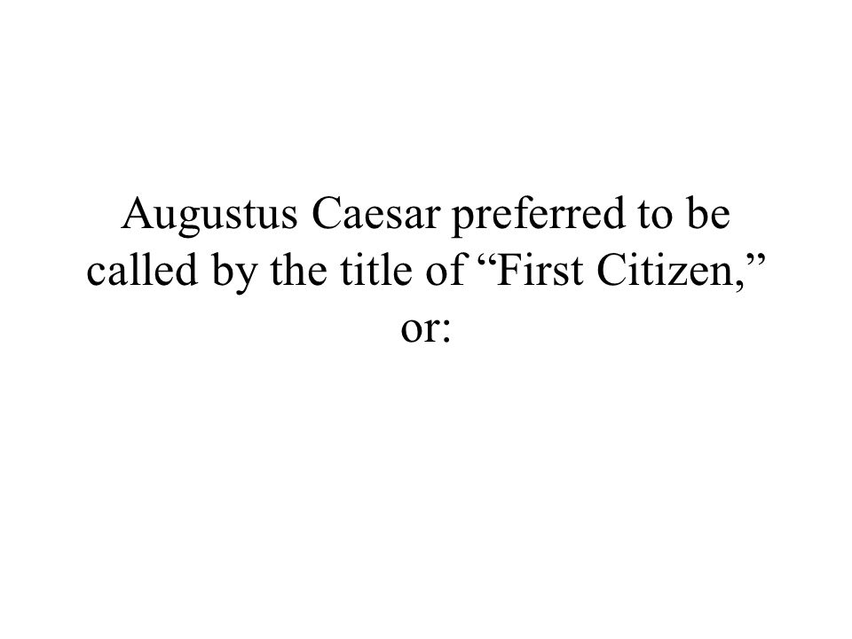 Augustus Caesar preferred to be called by the title of First Citizen, or:
