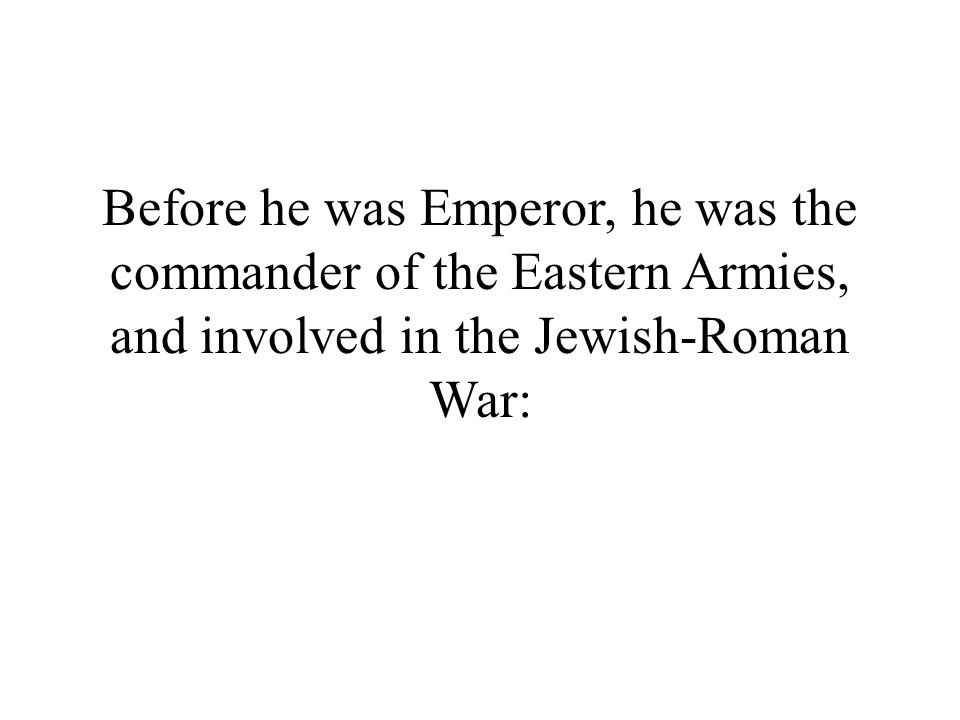 Before he was Emperor, he was the commander of the Eastern Armies, and involved in the Jewish-Roman War: