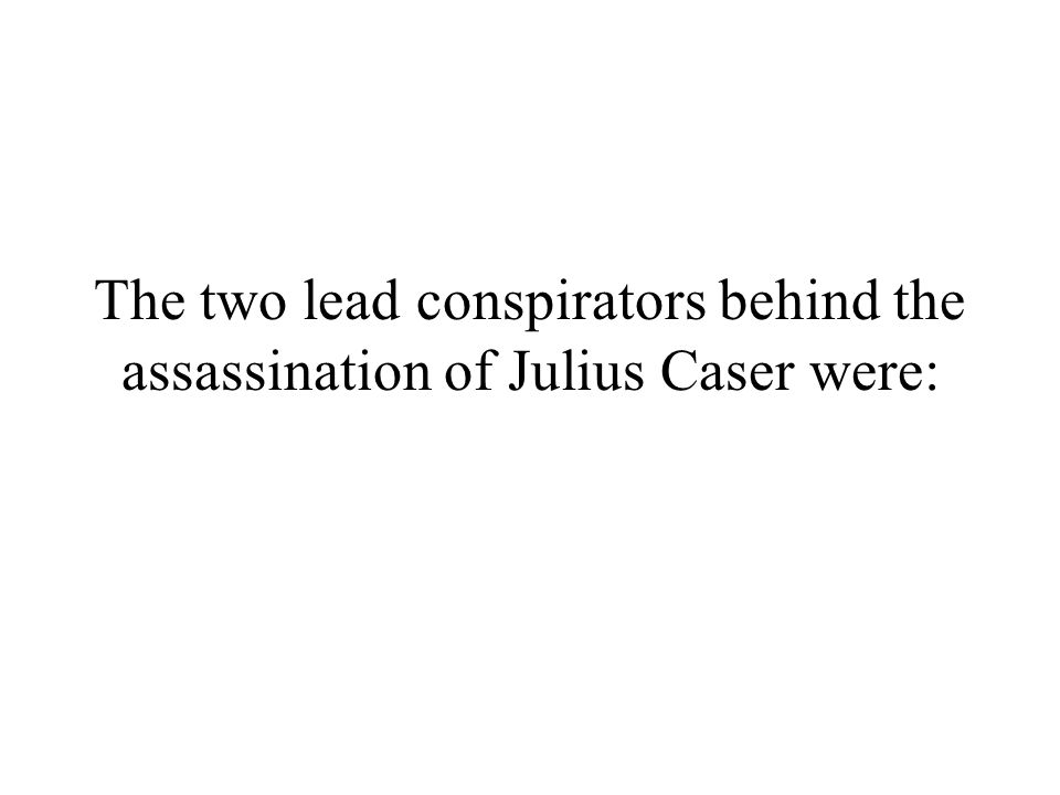 The two lead conspirators behind the assassination of Julius Caser were: