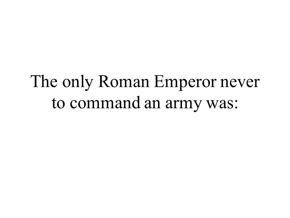 The only Roman Emperor never to command an army was: