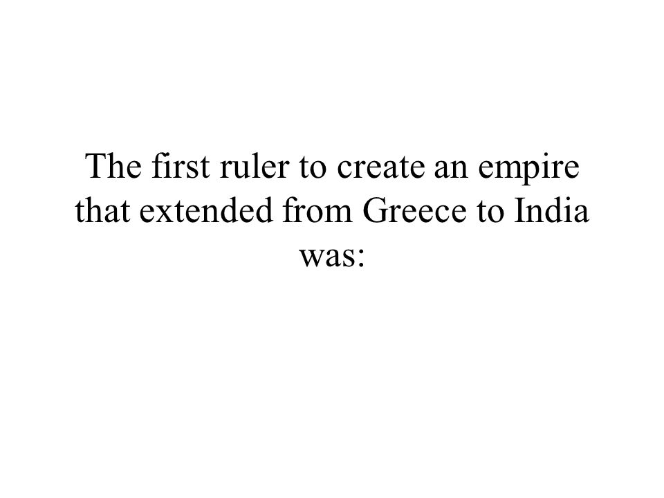 The first ruler to create an empire that extended from Greece to India was: