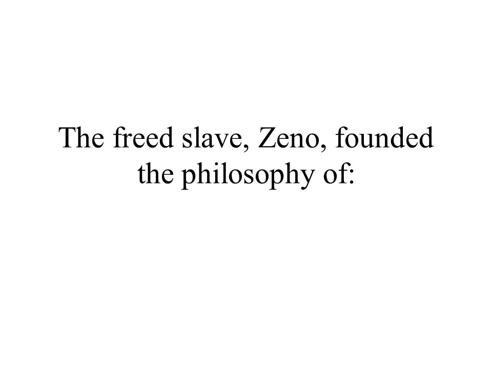 The freed slave, Zeno, founded the philosophy of:
