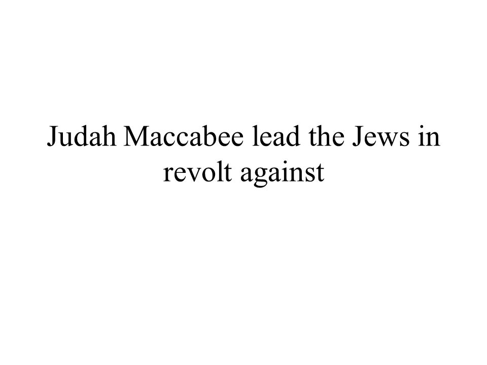 Judah Maccabee lead the Jews in revolt against