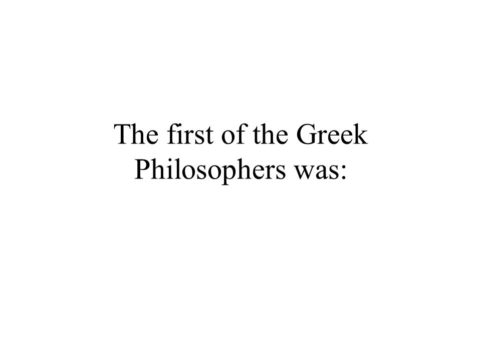 The first of the Greek Philosophers was: