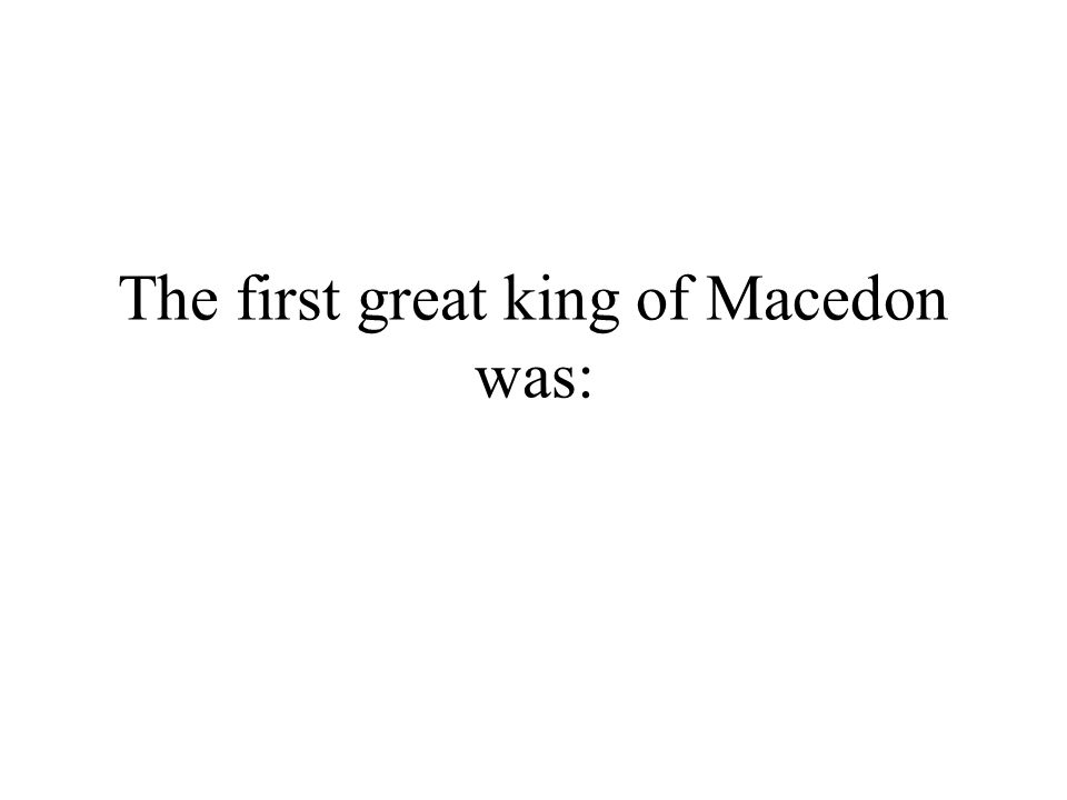The first great king of Macedon was: