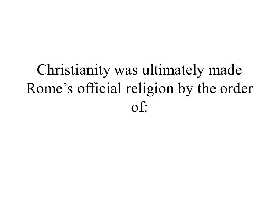 Christianity was ultimately made Rome's official religion by the order of: