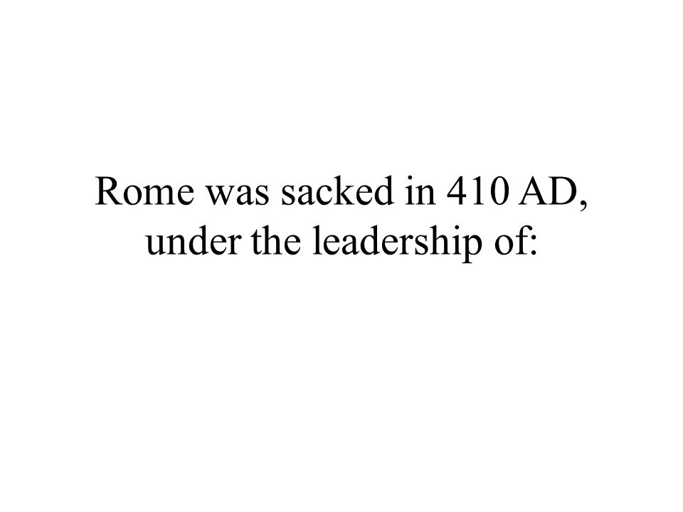 Rome was sacked in 410 AD, under the leadership of: