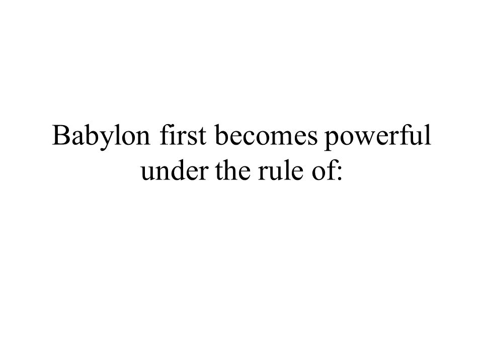 Babylon first becomes powerful under the rule of: