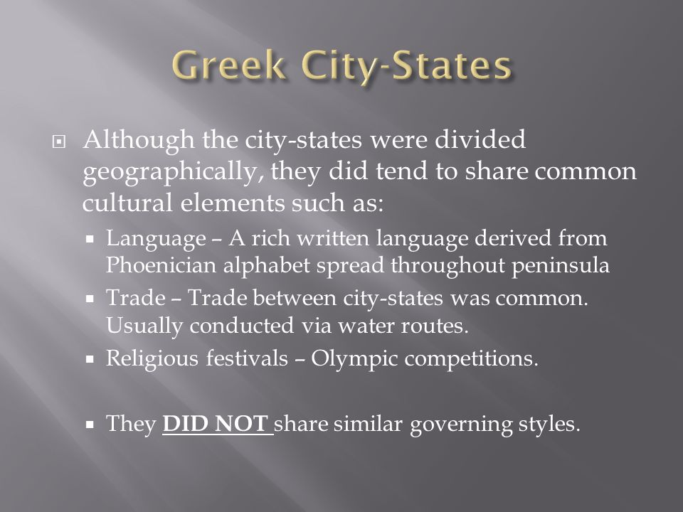  Although the city-states were divided geographically, they did tend to share common cultural elements such as:  Language – A rich written language derived from Phoenician alphabet spread throughout peninsula  Trade – Trade between city-states was common.