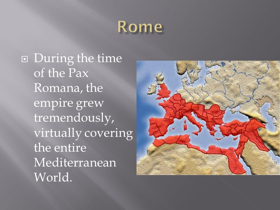  During the time of the Pax Romana, the empire grew tremendously, virtually covering the entire Mediterranean World.