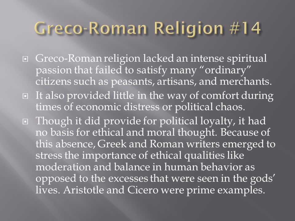  Greco-Roman religion lacked an intense spiritual passion that failed to satisfy many ordinary citizens such as peasants, artisans, and merchants.