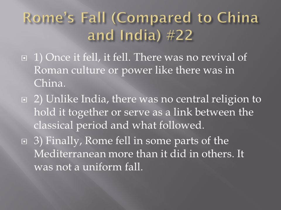  1) Once it fell, it fell. There was no revival of Roman culture or power like there was in China.