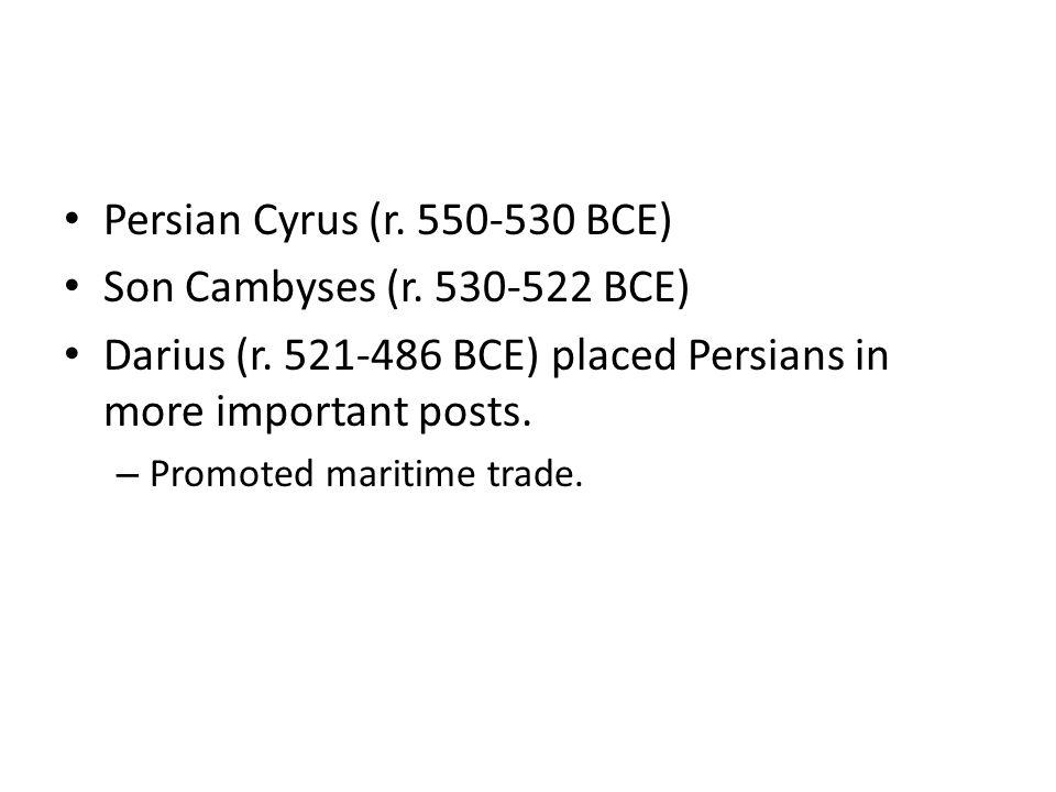 Persian Cyrus (r. 550-530 BCE) Son Cambyses (r. 530-522 BCE) Darius (r.
