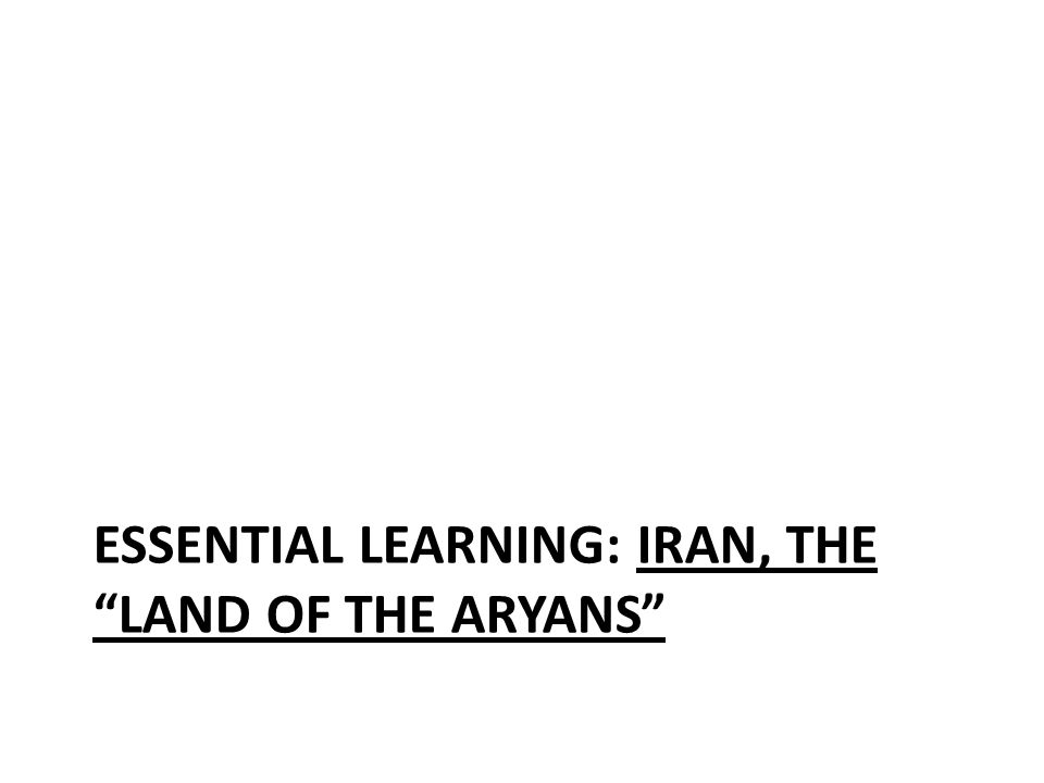 ESSENTIAL LEARNING: IRAN, THE LAND OF THE ARYANS