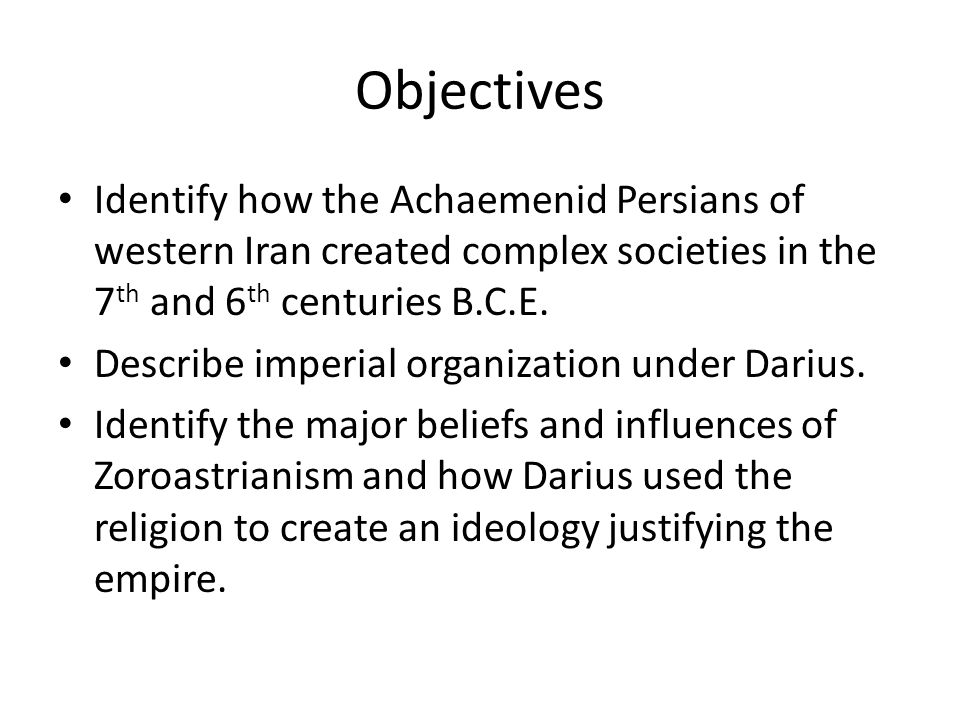 Objectives Identify how the Achaemenid Persians of western Iran created complex societies in the 7 th and 6 th centuries B.C.E.