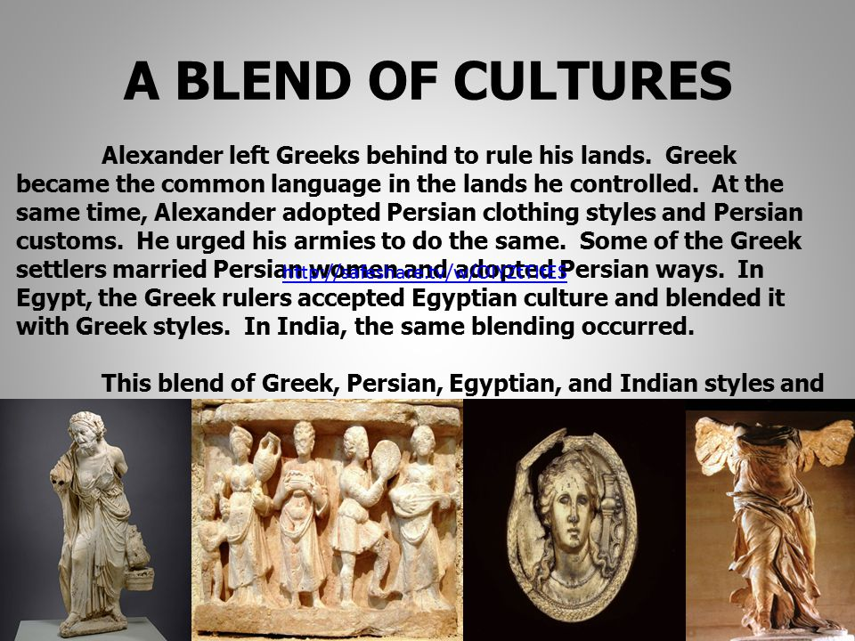 A BLEND OF CULTURES Alexander left Greeks behind to rule his lands. Greek became the common language in the lands he controlled. At the same time, Ale