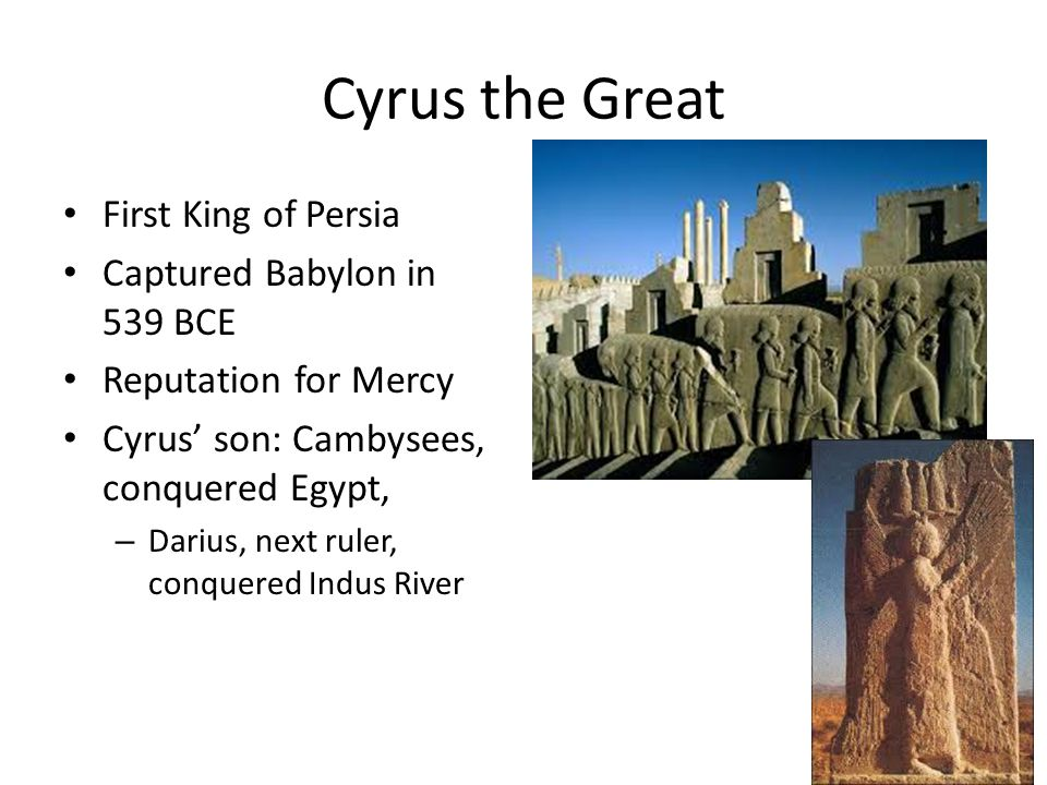 Cyrus the Great First King of Persia Captured Babylon in 539 BCE Reputation for Mercy Cyrus' son: Cambysees, conquered Egypt, – Darius, next ruler, co