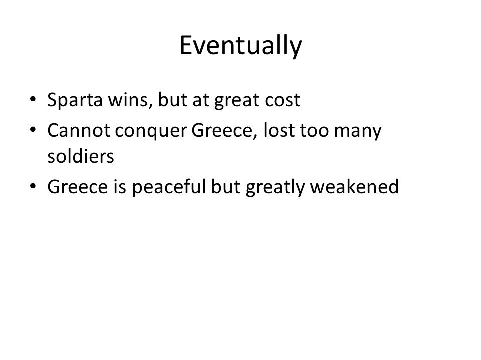 Eventually Sparta wins, but at great cost Cannot conquer Greece, lost too many soldiers Greece is peaceful but greatly weakened