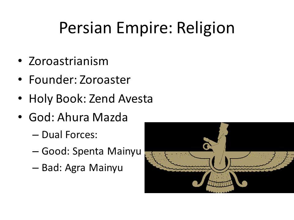 Persian Empire: Religion Zoroastrianism Founder: Zoroaster Holy Book: Zend Avesta God: Ahura Mazda – Dual Forces: – Good: Spenta Mainyu – Bad: Agra Ma