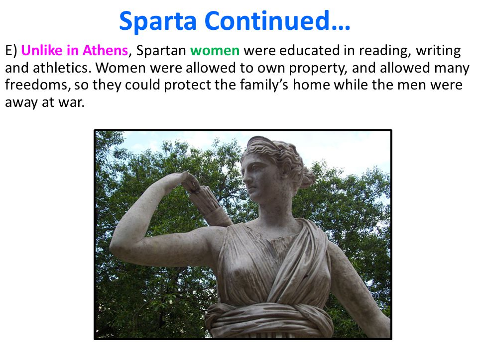 Sparta Continued… E) Unlike in Athens, Spartan women were educated in reading, writing and athletics. Women were allowed to own property, and allowed