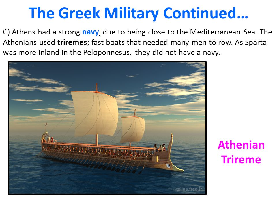 The Greek Military Continued… C) Athens had a strong navy, due to being close to the Mediterranean Sea. The Athenians used triremes; fast boats that n