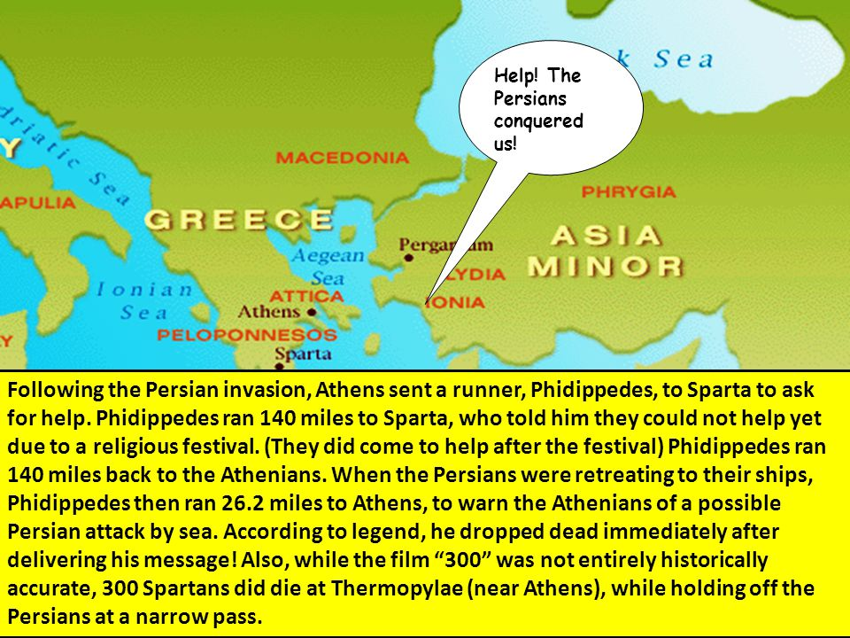 Help! The Persians conquered us! Following the Persian invasion, Athens sent a runner, Phidippedes, to Sparta to ask for help. Phidippedes ran 140 mil