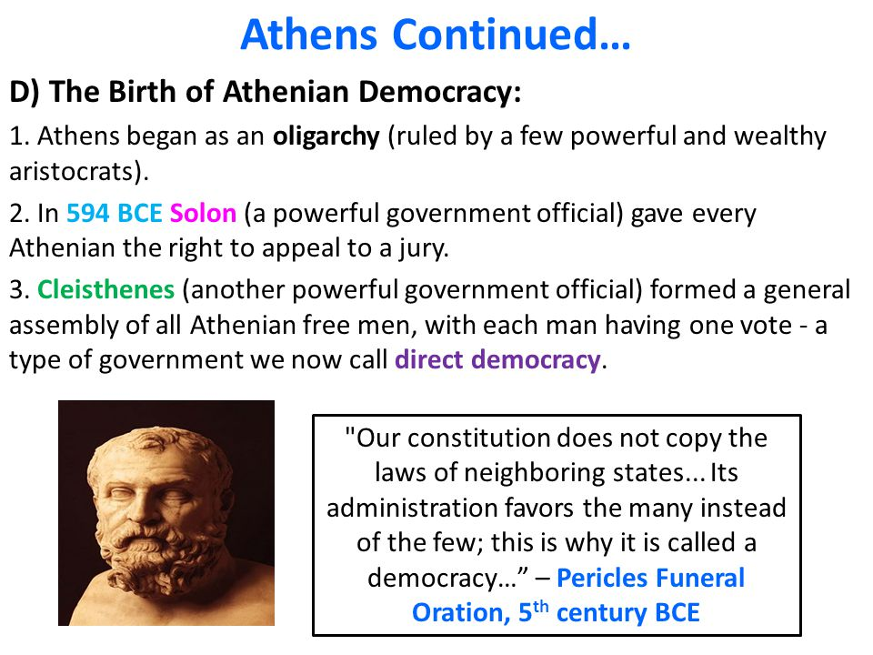 Athens Continued… D) The Birth of Athenian Democracy: 1. Athens began as an oligarchy (ruled by a few powerful and wealthy aristocrats). 2. In 594 BCE