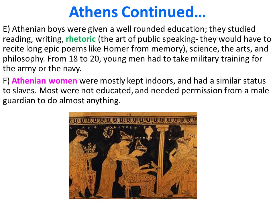 Athens Continued… E) Athenian boys were given a well rounded education; they studied reading, writing, rhetoric (the art of public speaking- they woul