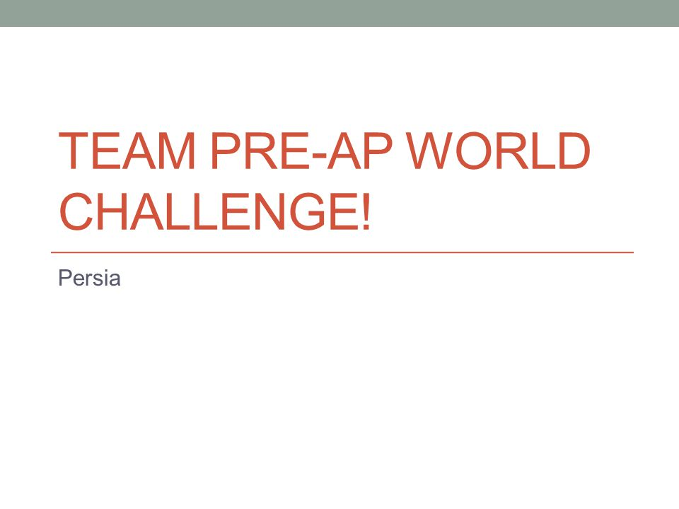 TEAM PRE-AP WORLD CHALLENGE! Persia