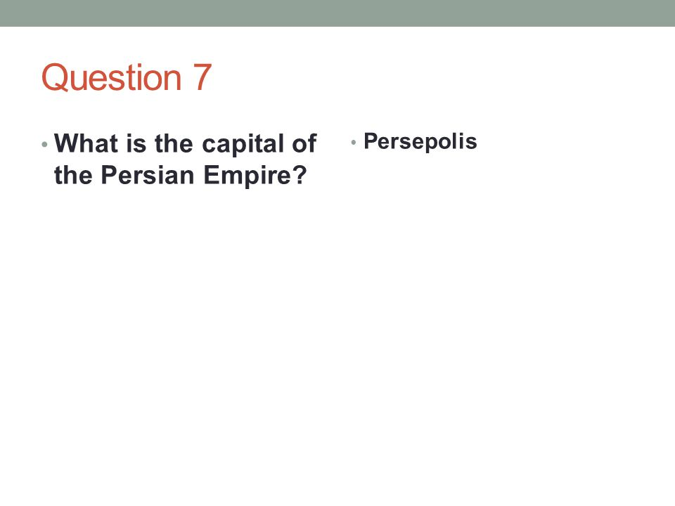 Question 7 What is the capital of the Persian Empire? Persepolis