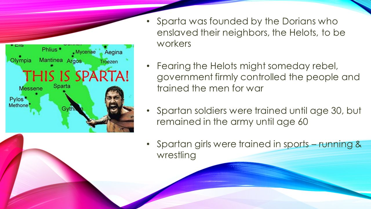 Sparta was founded by the Dorians who enslaved their neighbors, the Helots, to be workers Fearing the Helots might someday rebel, government firmly co