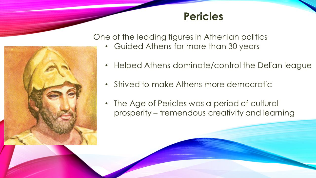 Pericles One of the leading figures in Athenian politics Guided Athens for more than 30 years Helped Athens dominate/control the Delian league Strived