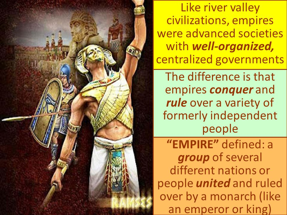 Like river valley civilizations, empires were advanced societies with well-organized, centralized governments The difference is that empires conquer a