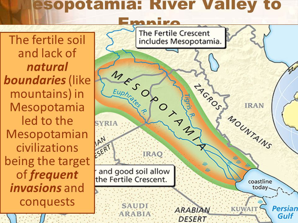 Mesopotamia: River Valley to Empire The fertile soil and lack of natural boundaries (like mountains) in Mesopotamia led to the Mesopotamian civilizati
