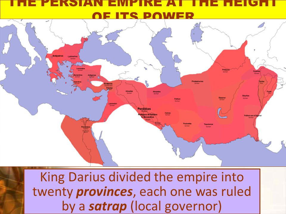 THE PERSIAN EMPIRE AT THE HEIGHT OF ITS POWER King Darius divided the empire into twenty provinces, each one was ruled by a satrap (local governor)