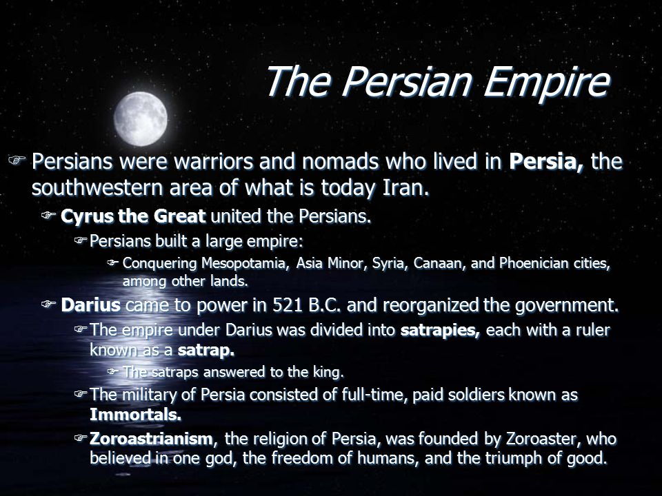 The Persian Empire FPersians were warriors and nomads who lived in Persia, the southwestern area of what is today Iran.