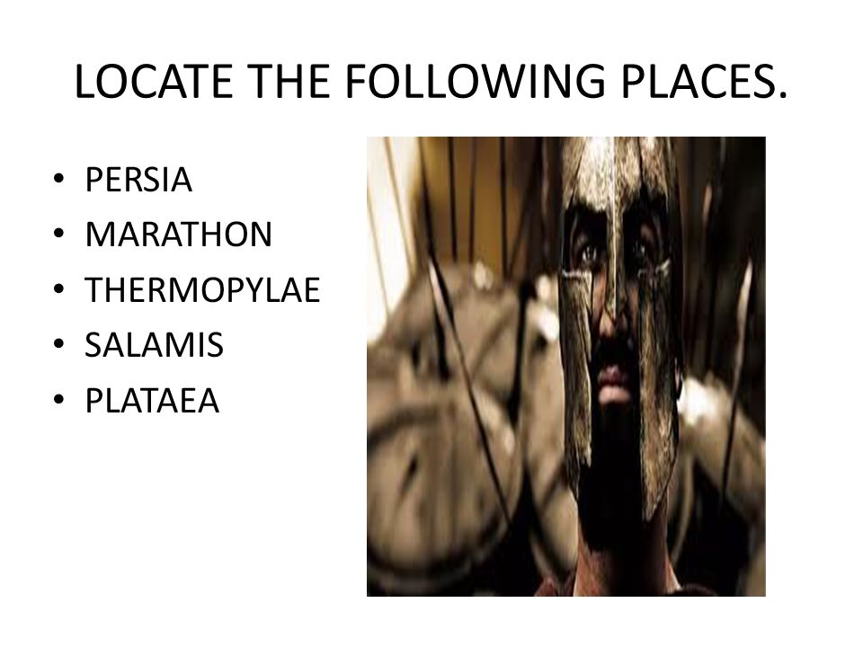 LOCATE THE FOLLOWING PLACES. PERSIA MARATHON THERMOPYLAE SALAMIS PLATAEA