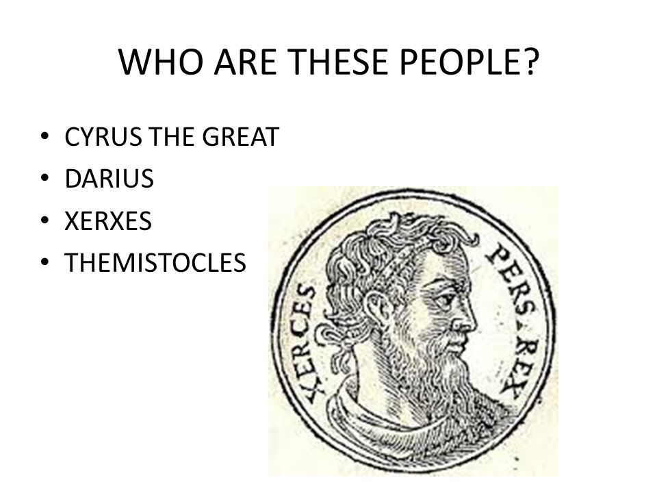 WHO ARE THESE PEOPLE? CYRUS THE GREAT DARIUS XERXES THEMISTOCLES