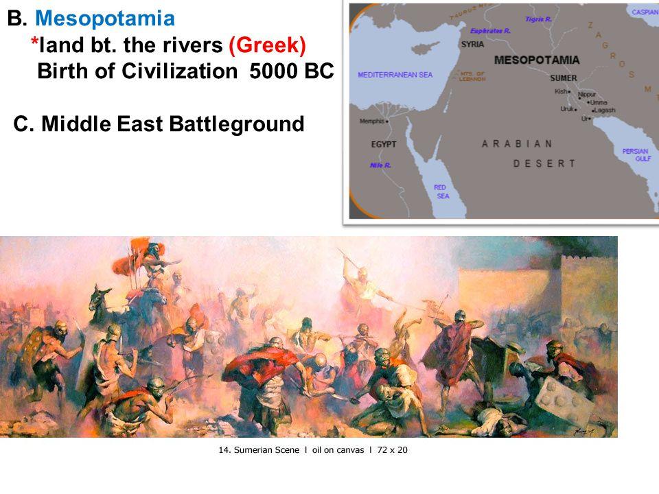 B. Mesopotamia *land bt. the rivers (Greek) Birth of Civilization 5000 BC C.