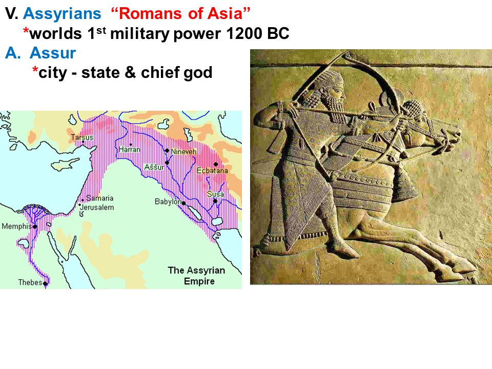 V. Assyrians Romans of Asia *worlds 1 st military power 1200 BC A.Assur *city - state & chief god