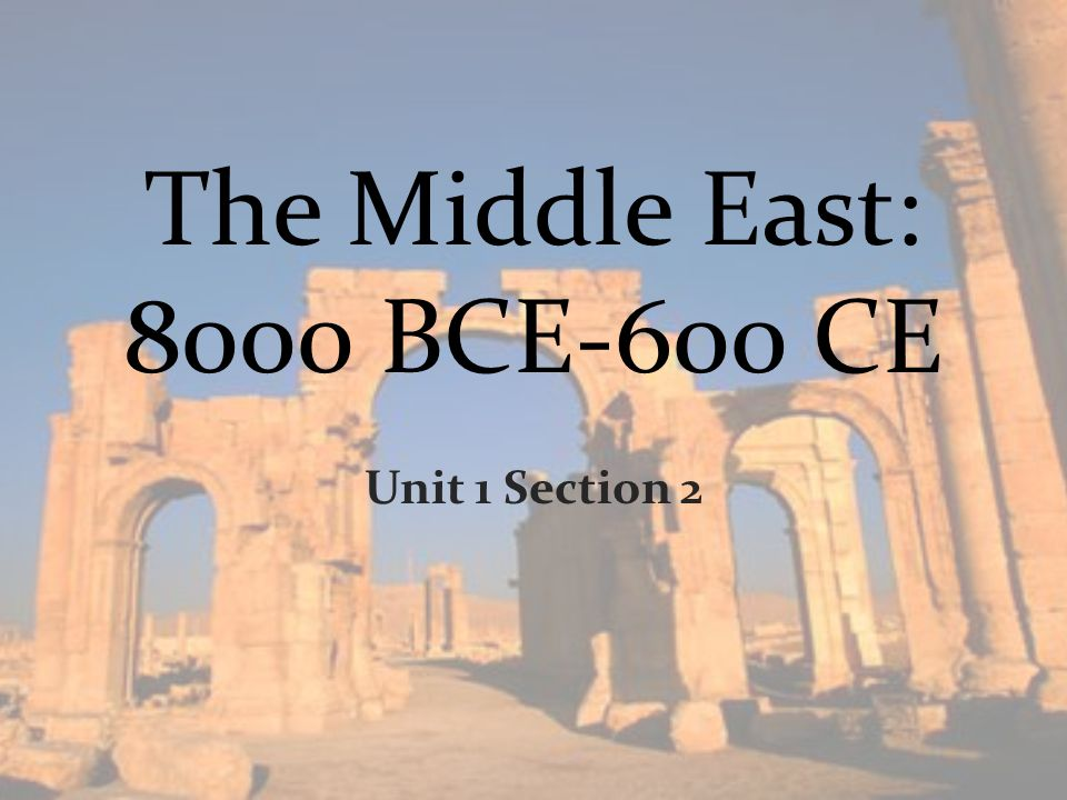 The Middle East: 8000 BCE-600 CE Unit 1 Section 2