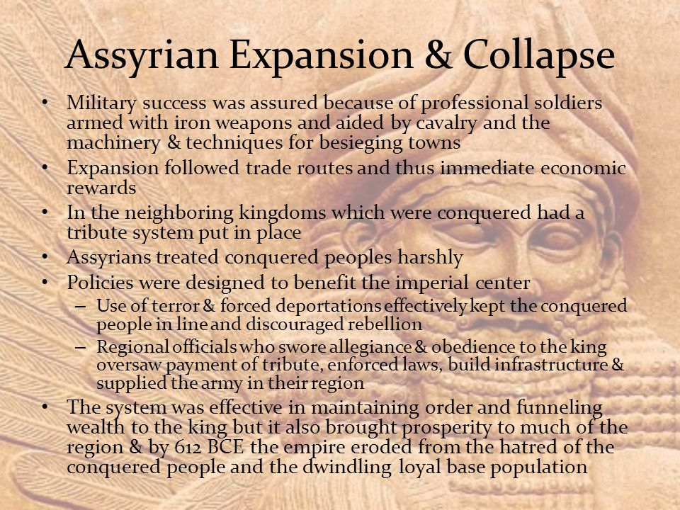 Assyrian Expansion & Collapse Military success was assured because of professional soldiers armed with iron weapons and aided by cavalry and the machinery & techniques for besieging towns Expansion followed trade routes and thus immediate economic rewards In the neighboring kingdoms which were conquered had a tribute system put in place Assyrians treated conquered peoples harshly Policies were designed to benefit the imperial center – Use of terror & forced deportations effectively kept the conquered people in line and discouraged rebellion – Regional officials who swore allegiance & obedience to the king oversaw payment of tribute, enforced laws, build infrastructure & supplied the army in their region The system was effective in maintaining order and funneling wealth to the king but it also brought prosperity to much of the region & by 612 BCE the empire eroded from the hatred of the conquered people and the dwindling loyal base population