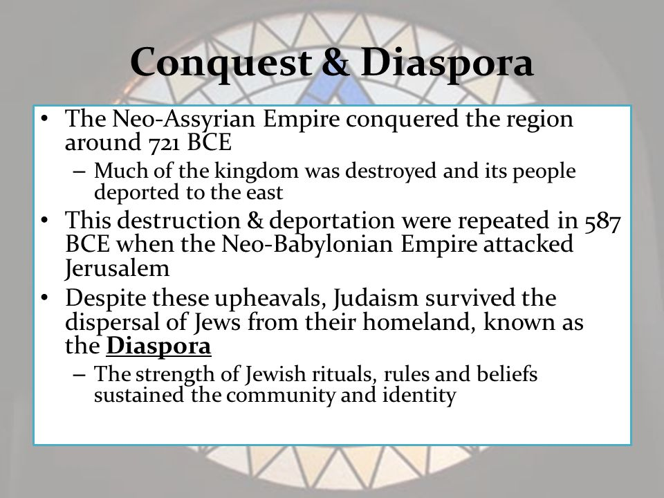 Conquest & Diaspora The Neo-Assyrian Empire conquered the region around 721 BCE – Much of the kingdom was destroyed and its people deported to the east This destruction & deportation were repeated in 587 BCE when the Neo-Babylonian Empire attacked Jerusalem Despite these upheavals, Judaism survived the dispersal of Jews from their homeland, known as the Diaspora – The strength of Jewish rituals, rules and beliefs sustained the community and identity