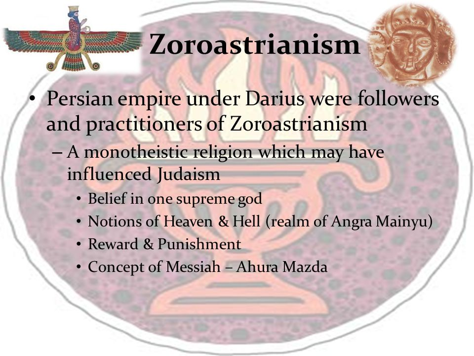 Zoroastrianism Persian empire under Darius were followers and practitioners of Zoroastrianism – A monotheistic religion which may have influenced Judaism Belief in one supreme god Notions of Heaven & Hell (realm of Angra Mainyu) Reward & Punishment Concept of Messiah – Ahura Mazda