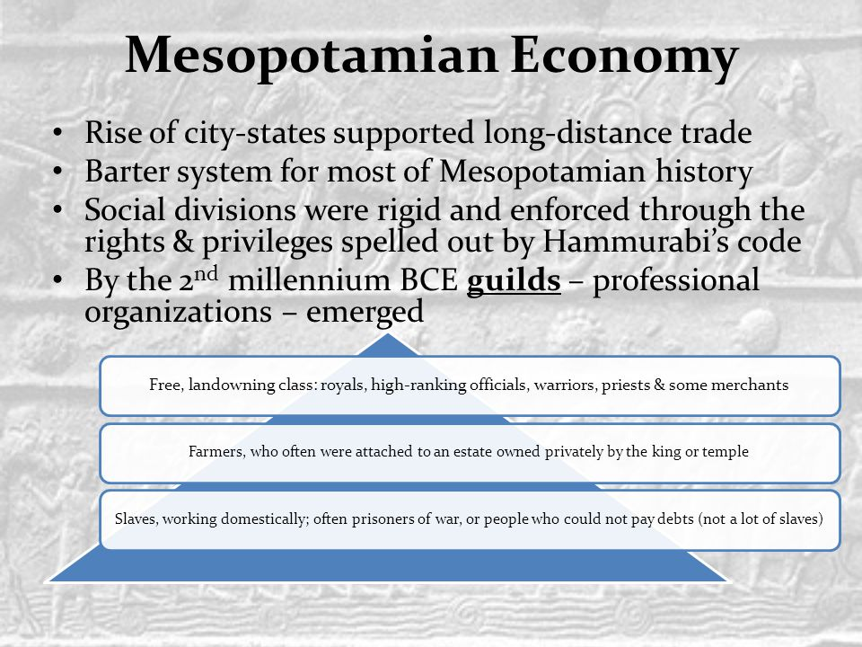 Mesopotamian Economy Rise of city-states supported long-distance trade Barter system for most of Mesopotamian history Social divisions were rigid and enforced through the rights & privileges spelled out by Hammurabi's code By the 2 nd millennium BCE guilds – professional organizations – emerged Free, landowning class: royals, high-ranking officials, warriors, priests & some merchants Farmers, who often were attached to an estate owned privately by the king or templeSlaves, working domestically; often prisoners of war, or people who could not pay debts (not a lot of slaves)
